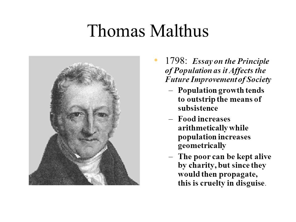 Thomas Malthus 1798: Essay on the Principle of Population as it Affects the Future Improvement of Society –Population growth tends to outstrip the means of subsistence –Food increases arithmetically while population increases geometrically –The poor can be kept alive by charity, but since they would then propagate, this is cruelty in disguise.