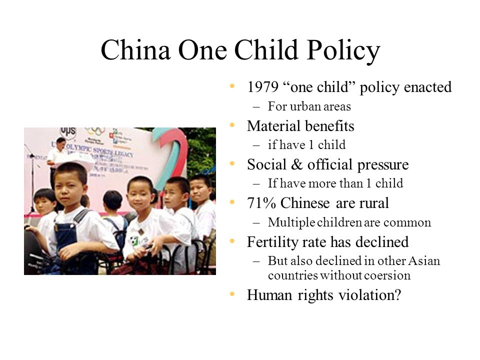 China One Child Policy 1979 one child policy enacted –For urban areas Material benefits –if have 1 child Social & official pressure –If have more than 1 child 71% Chinese are rural –Multiple children are common Fertility rate has declined –But also declined in other Asian countries without coersion Human rights violation