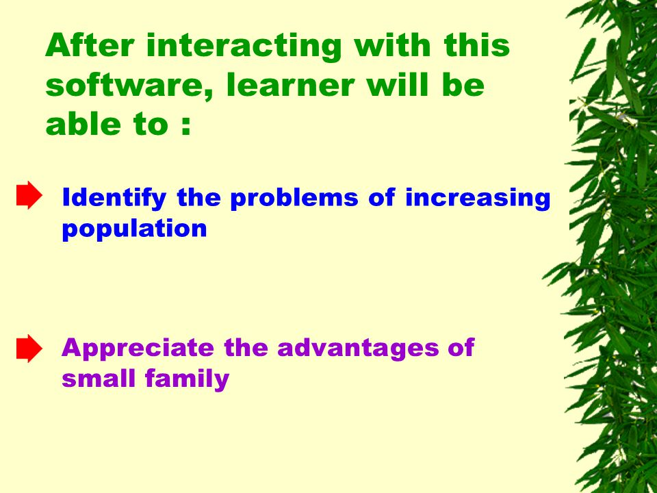 After interacting with this software, learner will be able to : Identify the problems of increasing population Appreciate the advantages of small family