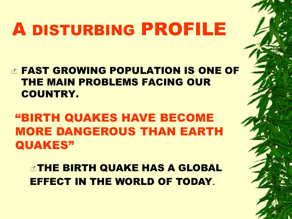 A DISTURBING PROFILE  FAST GROWING POPULATION IS ONE OF THE MAIN PROBLEMS FACING OUR COUNTRY.