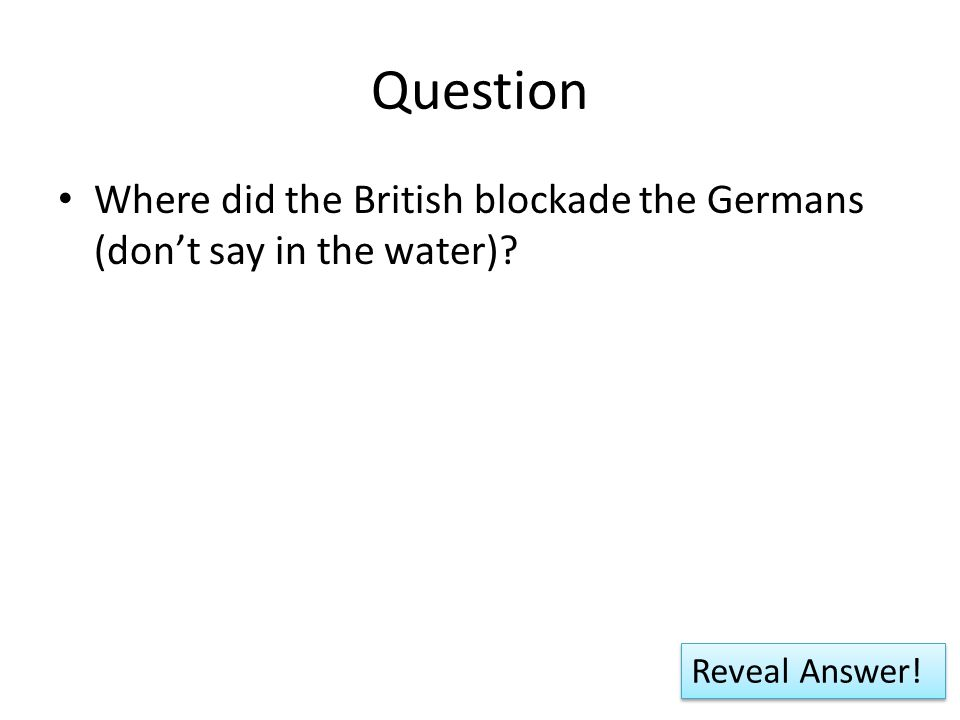 Question Where did the British blockade the Germans (don't say in the water) Reveal Answer!