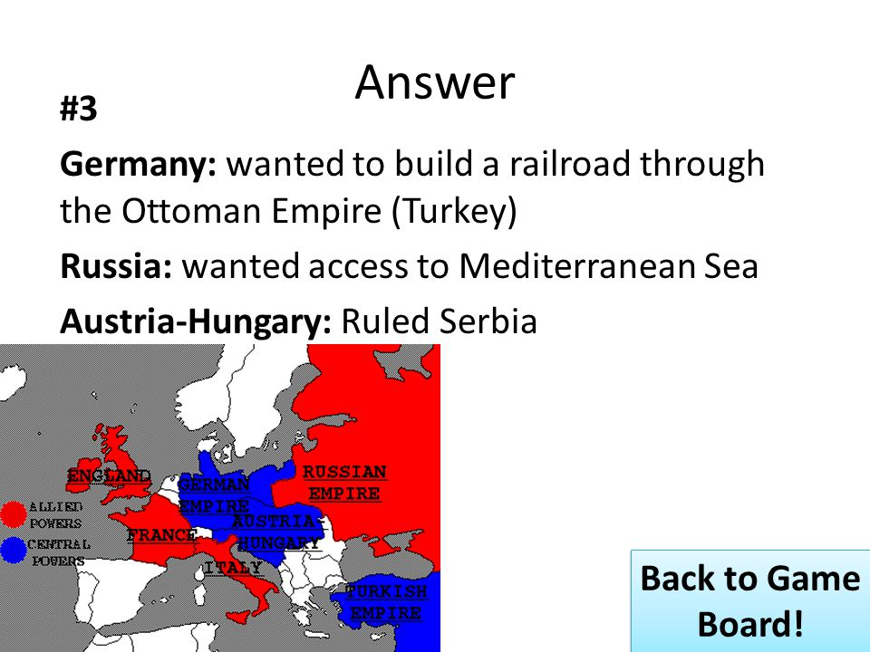 Answer #3 Germany: wanted to build a railroad through the Ottoman Empire (Turkey) Russia: wanted access to Mediterranean Sea Austria-Hungary: Ruled Serbia Back to Game Board.