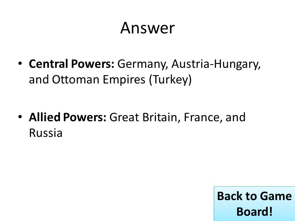 Answer Central Powers: Germany, Austria-Hungary, and Ottoman Empires (Turkey) Allied Powers: Great Britain, France, and Russia Back to Game Board.