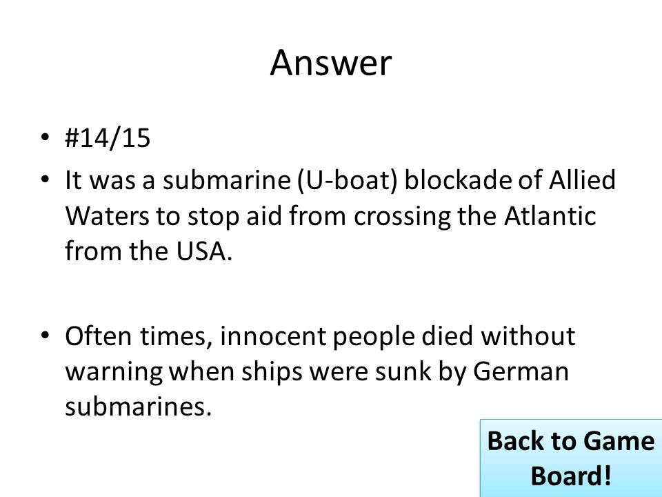 Answer #14/15 It was a submarine (U-boat) blockade of Allied Waters to stop aid from crossing the Atlantic from the USA.