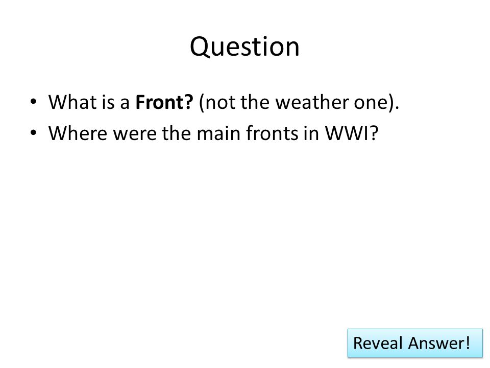 Question What is a Front (not the weather one). Where were the main fronts in WWI Reveal Answer!