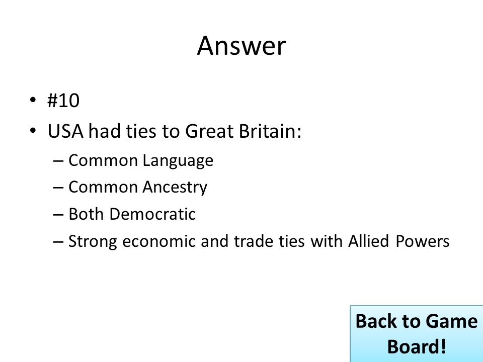 Answer #10 USA had ties to Great Britain: – Common Language – Common Ancestry – Both Democratic – Strong economic and trade ties with Allied Powers Back to Game Board.