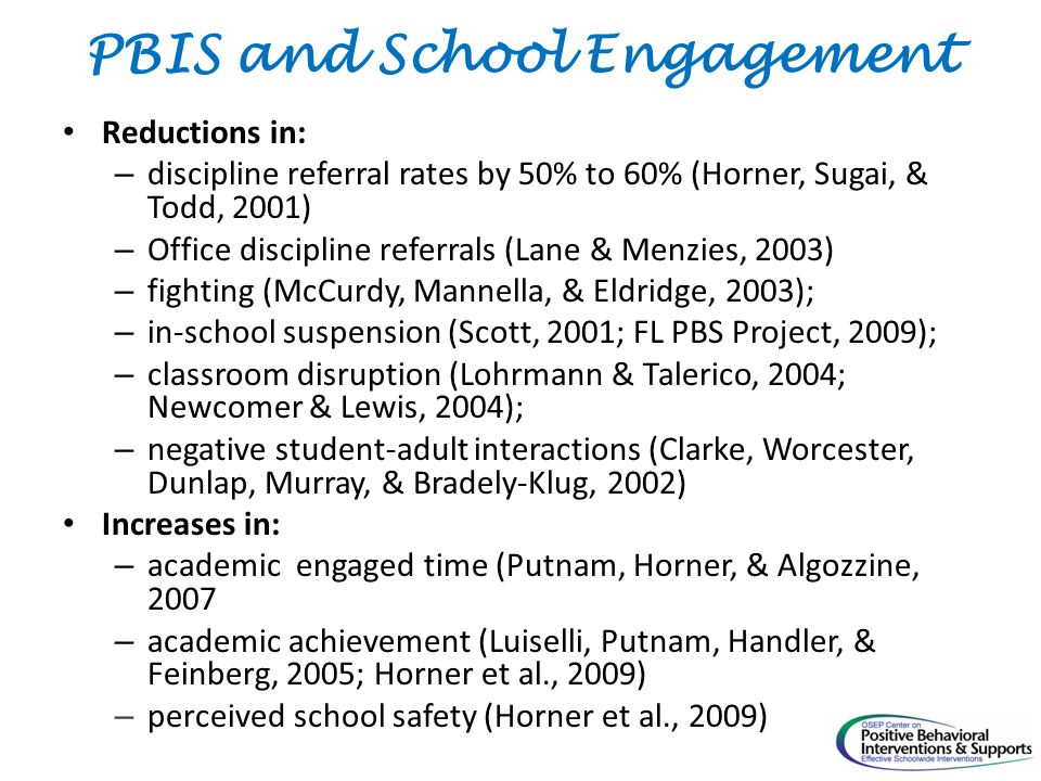 PBIS and School Engagement Reductions in: – discipline referral rates by 50% to 60% (Horner, Sugai, & Todd, 2001) – Office discipline referrals (Lane & Menzies, 2003) – fighting (McCurdy, Mannella, & Eldridge, 2003); – in-school suspension (Scott, 2001; FL PBS Project, 2009); – classroom disruption (Lohrmann & Talerico, 2004; Newcomer & Lewis, 2004); – negative student-adult interactions (Clarke, Worcester, Dunlap, Murray, & Bradely-Klug, 2002) Increases in: – academic engaged time (Putnam, Horner, & Algozzine, 2007 – academic achievement (Luiselli, Putnam, Handler, & Feinberg, 2005; Horner et al., 2009) – perceived school safety (Horner et al., 2009)