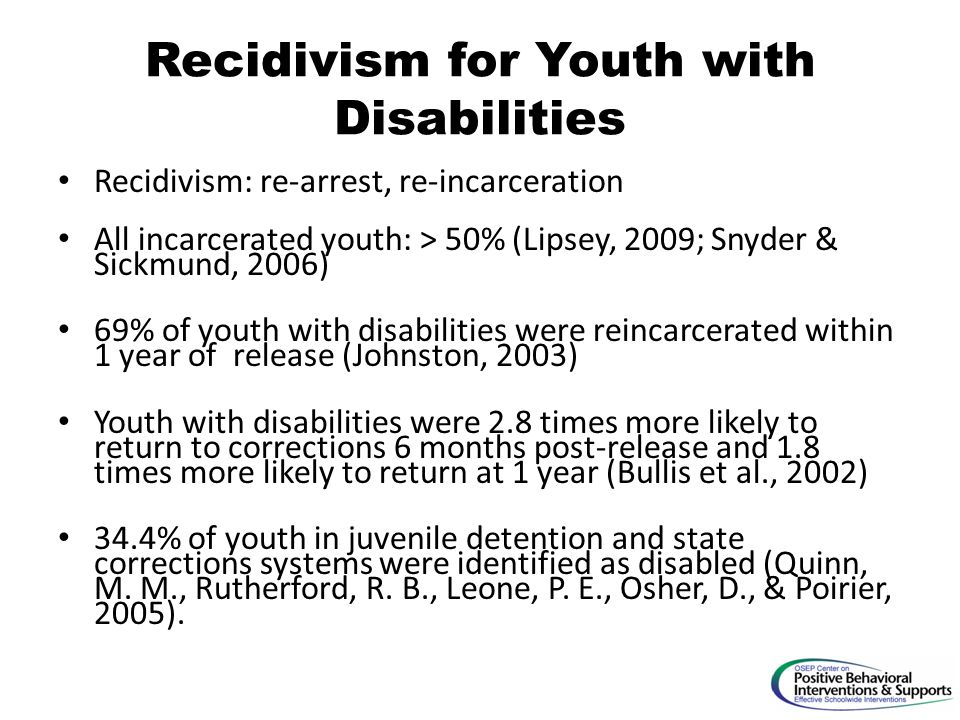 Recidivism for Youth with Disabilities Recidivism: re-arrest, re-incarceration All incarcerated youth: > 50% (Lipsey, 2009; Snyder & Sickmund, 2006) 69% of youth with disabilities were reincarcerated within 1 year of release (Johnston, 2003) Youth with disabilities were 2.8 times more likely to return to corrections 6 months post-release and 1.8 times more likely to return at 1 year (Bullis et al., 2002) 34.4% of youth in juvenile detention and state corrections systems were identified as disabled (Quinn, M.