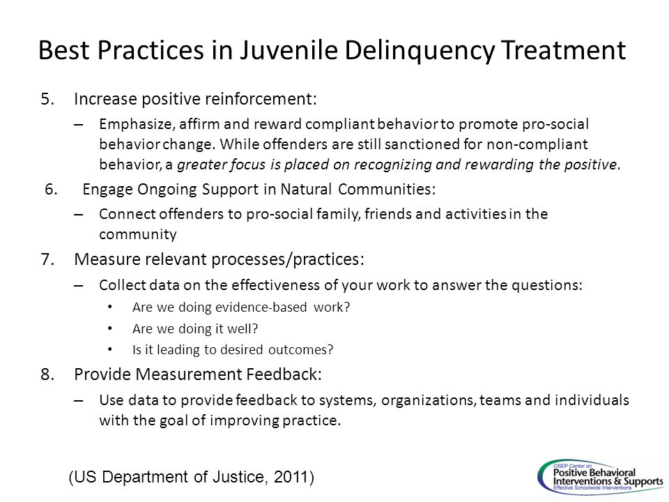 Best Practices in Juvenile Delinquency Treatment 5.Increase positive reinforcement: – Emphasize, affirm and reward compliant behavior to promote pro-social behavior change.