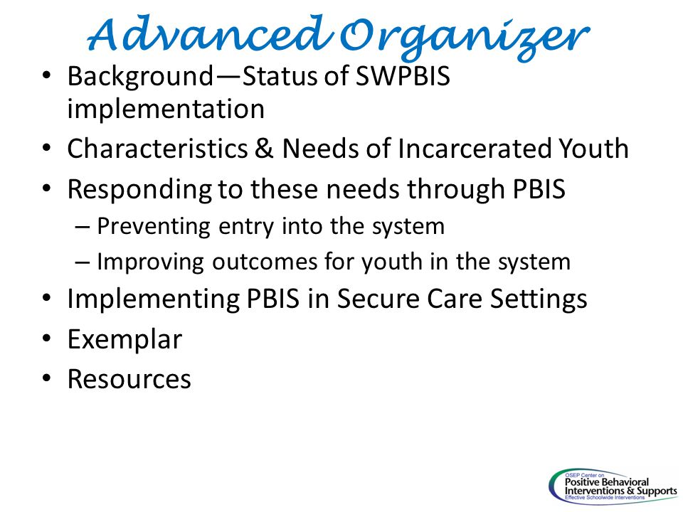 Advanced Organizer Background—Status of SWPBIS implementation Characteristics & Needs of Incarcerated Youth Responding to these needs through PBIS – Preventing entry into the system – Improving outcomes for youth in the system Implementing PBIS in Secure Care Settings Exemplar Resources