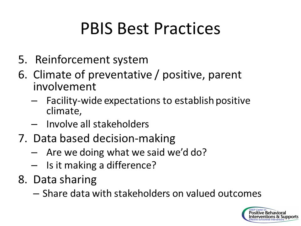PBIS Best Practices 5.Reinforcement system 6.Climate of preventative / positive, parent involvement – Facility-wide expectations to establish positive climate, – Involve all stakeholders 7.Data based decision-making – Are we doing what we said we'd do.