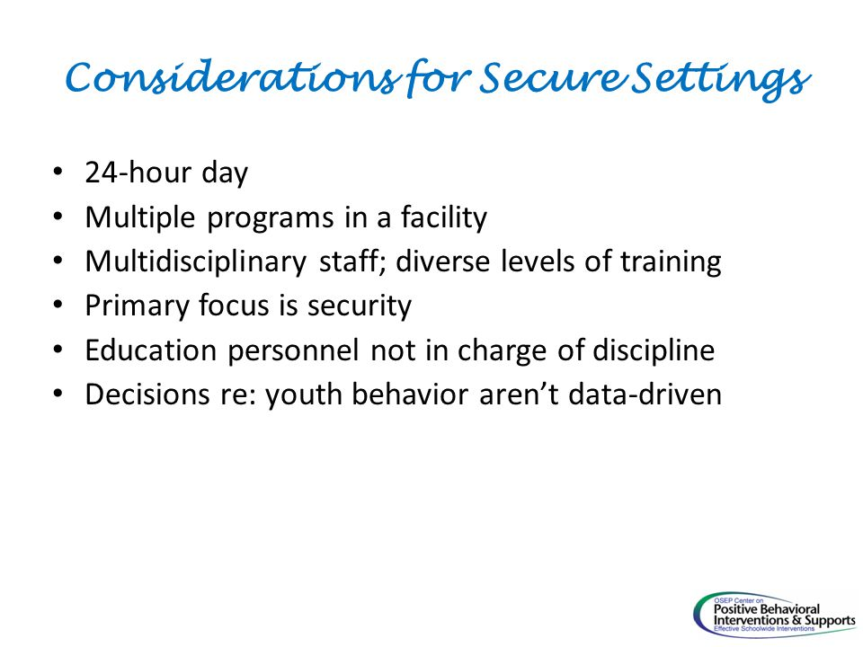 Considerations for Secure Settings 24-hour day Multiple programs in a facility Multidisciplinary staff; diverse levels of training Primary focus is security Education personnel not in charge of discipline Decisions re: youth behavior aren't data-driven