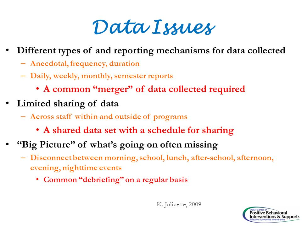 Data Issues Different types of and reporting mechanisms for data collected – Anecdotal, frequency, duration – Daily, weekly, monthly, semester reports A common merger of data collected required Limited sharing of data – Across staff within and outside of programs A shared data set with a schedule for sharing Big Picture of what's going on often missing – Disconnect between morning, school, lunch, after-school, afternoon, evening, nighttime events Common debriefing on a regular basis K.