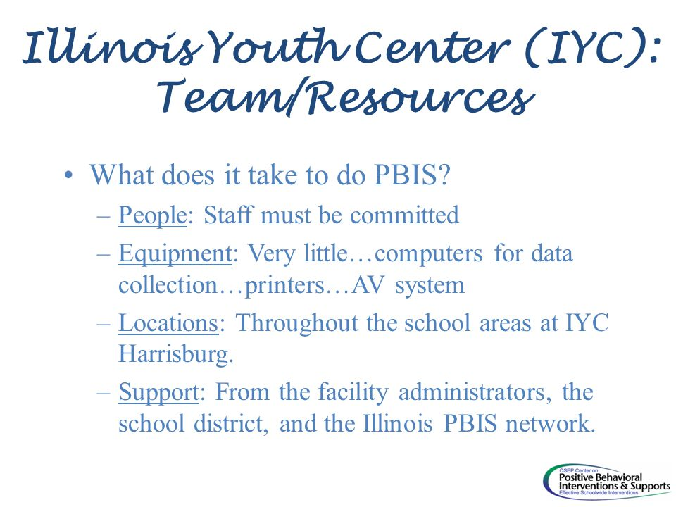 Illinois Youth Center (IYC): Team/Resources What does it take to do PBIS.