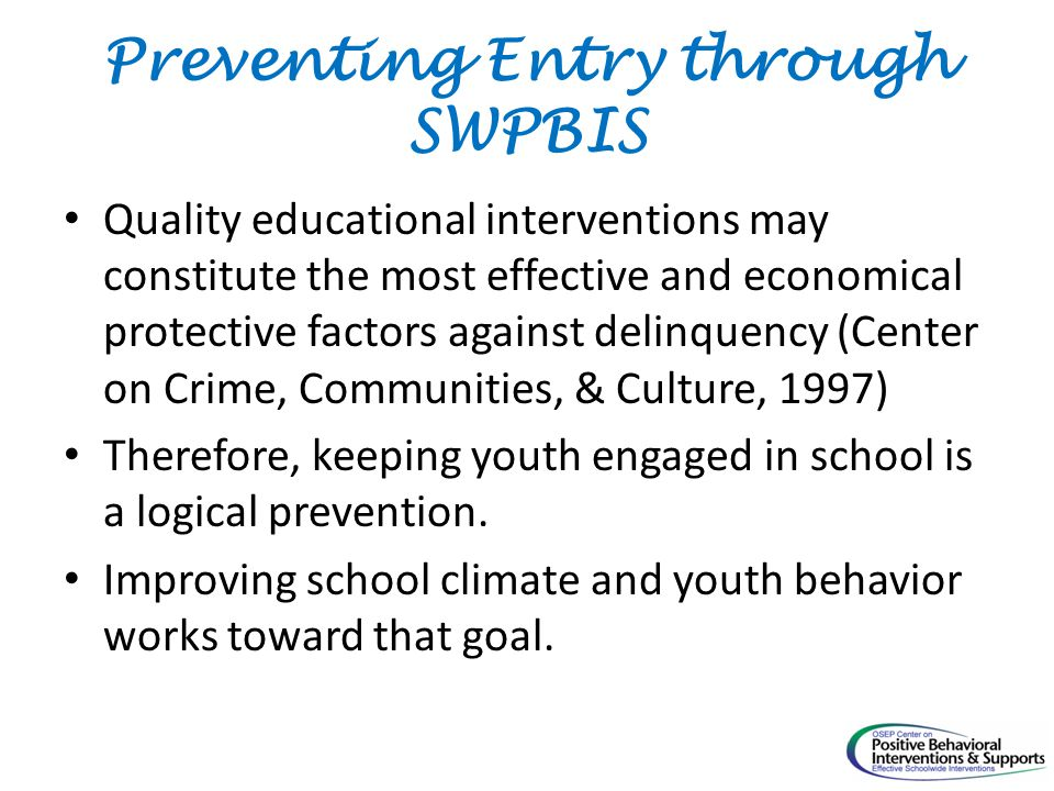 Preventing Entry through SWPBIS Quality educational interventions may constitute the most effective and economical protective factors against delinquency (Center on Crime, Communities, & Culture, 1997) Therefore, keeping youth engaged in school is a logical prevention.