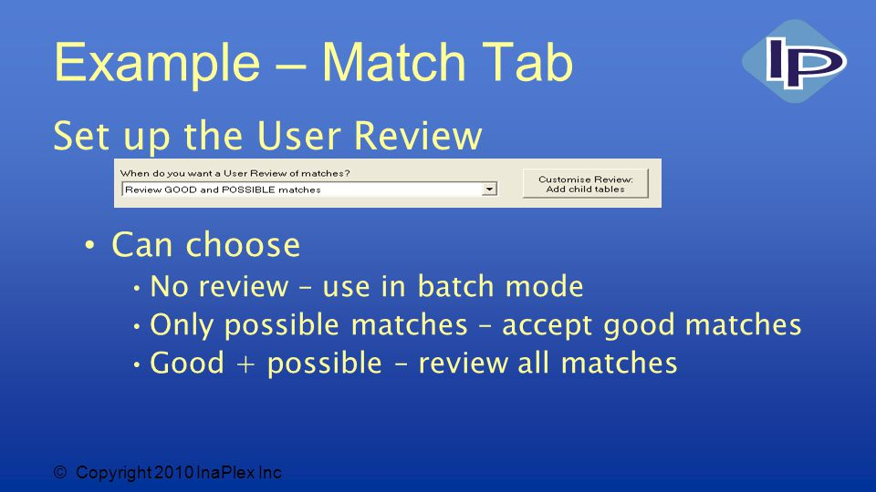 © Copyright 2010 InaPlex Inc Example – Match Tab Set up the User Review Can choose No review – use in batch mode Only possible matches – accept good matches Good + possible – review all matches