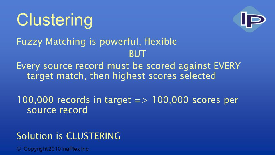 © Copyright 2010 InaPlex Inc Clustering Fuzzy Matching is powerful, flexible BUT Every source record must be scored against EVERY target match, then highest scores selected 100,000 records in target => 100,000 scores per source record Solution is CLUSTERING