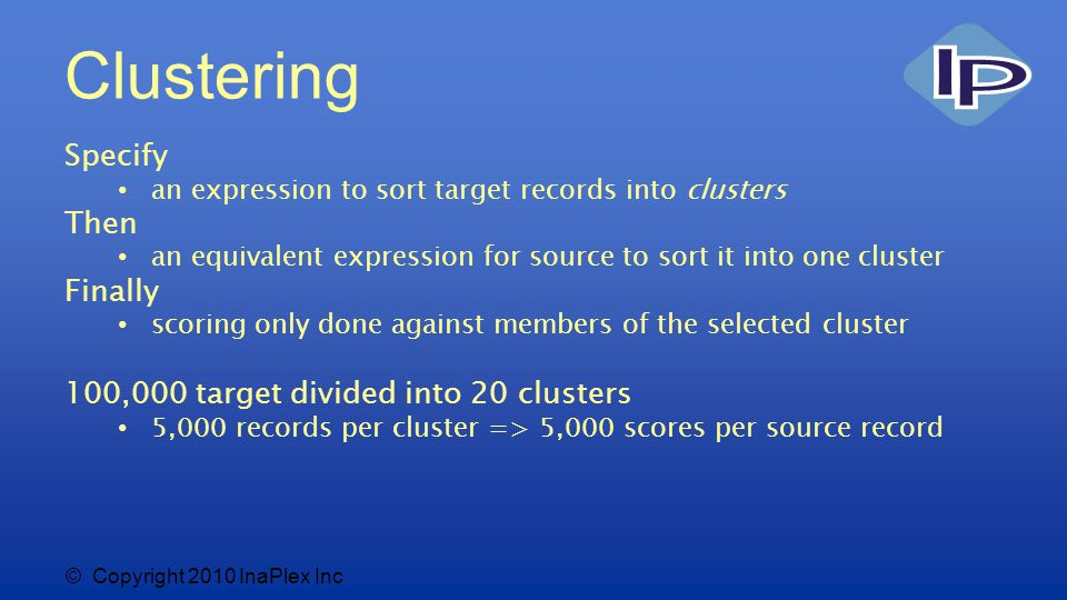 © Copyright 2010 InaPlex Inc Clustering Specify an expression to sort target records into clusters Then an equivalent expression for source to sort it into one cluster Finally scoring only done against members of the selected cluster 100,000 target divided into 20 clusters 5,000 records per cluster => 5,000 scores per source record