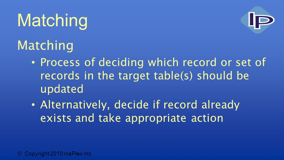 © Copyright 2010 InaPlex Inc Matching Process of deciding which record or set of records in the target table(s) should be updated Alternatively, decide if record already exists and take appropriate action