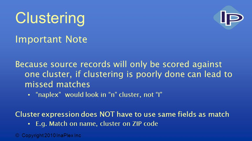 © Copyright 2010 InaPlex Inc Clustering Important Note Because source records will only be scored against one cluster, if clustering is poorly done can lead to missed matches naplex would look in n cluster, not I Cluster expression does NOT have to use same fields as match E.g.