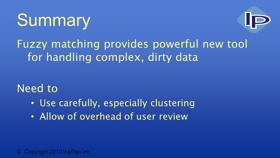 © Copyright 2010 InaPlex Inc Summary Fuzzy matching provides powerful new tool for handling complex, dirty data Need to Use carefully, especially clustering Allow of overhead of user review