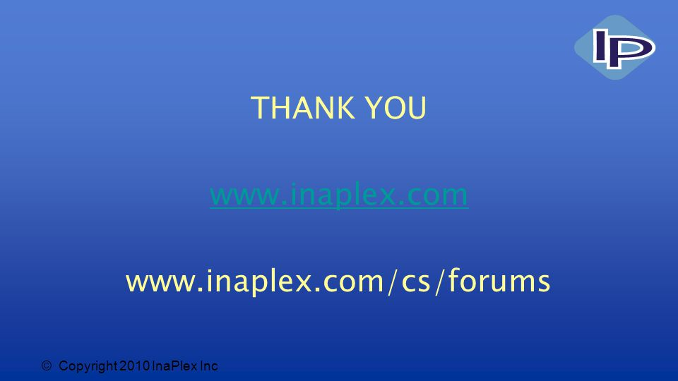 © Copyright 2010 InaPlex Inc THANK YOU www.inaplex.com www.inaplex.com/cs/forums
