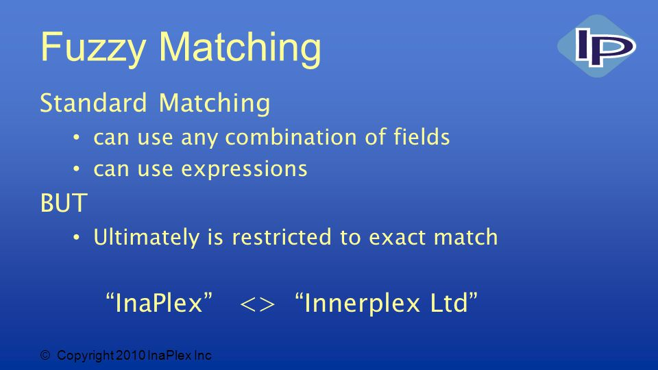 © Copyright 2010 InaPlex Inc Fuzzy Matching Standard Matching can use any combination of fields can use expressions BUT Ultimately is restricted to exact match InaPlex <> Innerplex Ltd