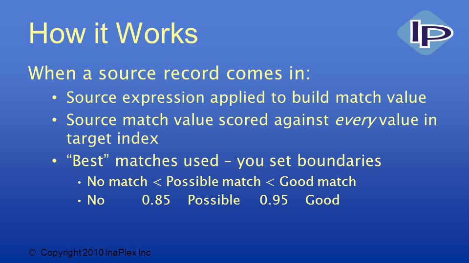 © Copyright 2010 InaPlex Inc How it Works When a source record comes in: Source expression applied to build match value Source match value scored against every value in target index Best matches used – you set boundaries No match < Possible match < Good match No 0.85 Possible 0.95 Good