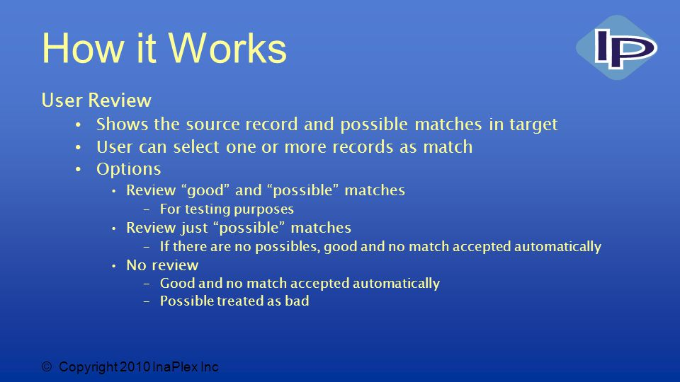 © Copyright 2010 InaPlex Inc How it Works User Review Shows the source record and possible matches in target User can select one or more records as match Options Review good and possible matches –For testing purposes Review just possible matches –If there are no possibles, good and no match accepted automatically No review –Good and no match accepted automatically –Possible treated as bad