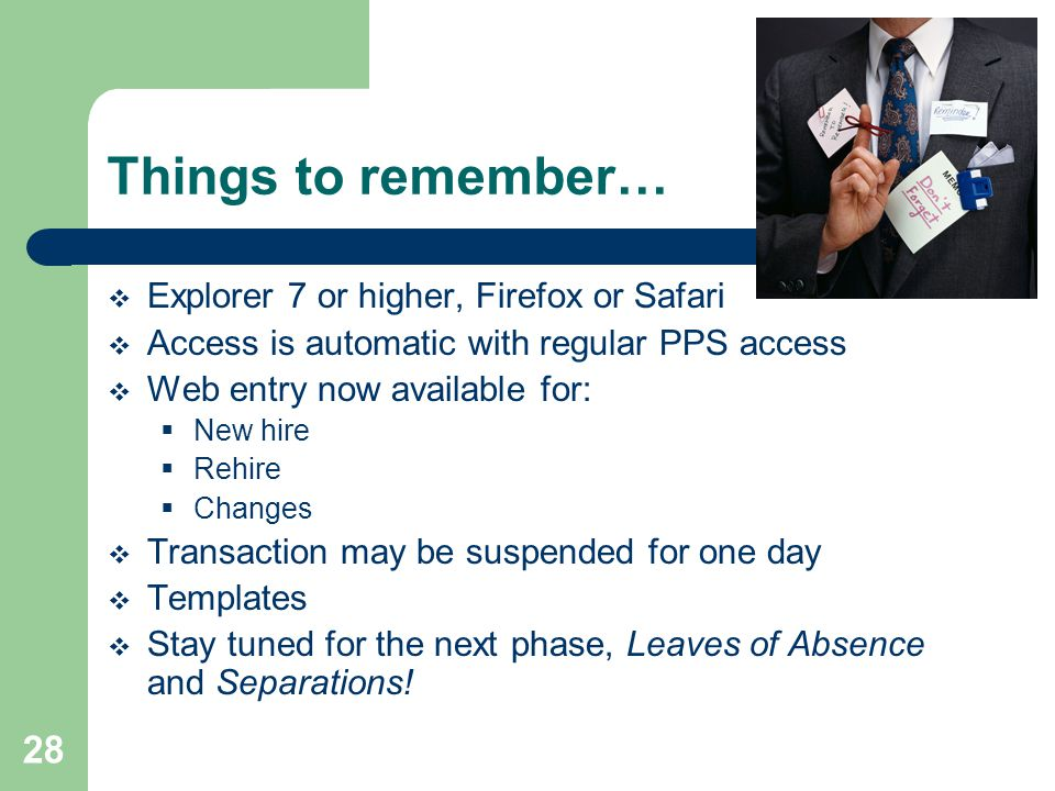 28 Things to remember…  Explorer 7 or higher, Firefox or Safari  Access is automatic with regular PPS access  Web entry now available for:  New hire  Rehire  Changes  Transaction may be suspended for one day  Templates  Stay tuned for the next phase, Leaves of Absence and Separations!