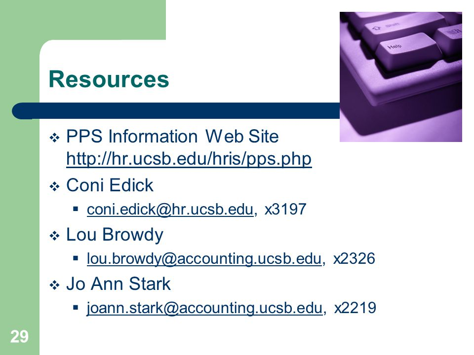 29 Resources  PPS Information Web Site http://hr.ucsb.edu/hris/pps.php http://hr.ucsb.edu/hris/pps.php  Coni Edick  coni.edick@hr.ucsb.edu, x3197 coni.edick@hr.ucsb.edu  Lou Browdy  lou.browdy@accounting.ucsb.edu, x2326 lou.browdy@accounting.ucsb.edu  Jo Ann Stark  joann.stark@accounting.ucsb.edu, x2219 joann.stark@accounting.ucsb.edu