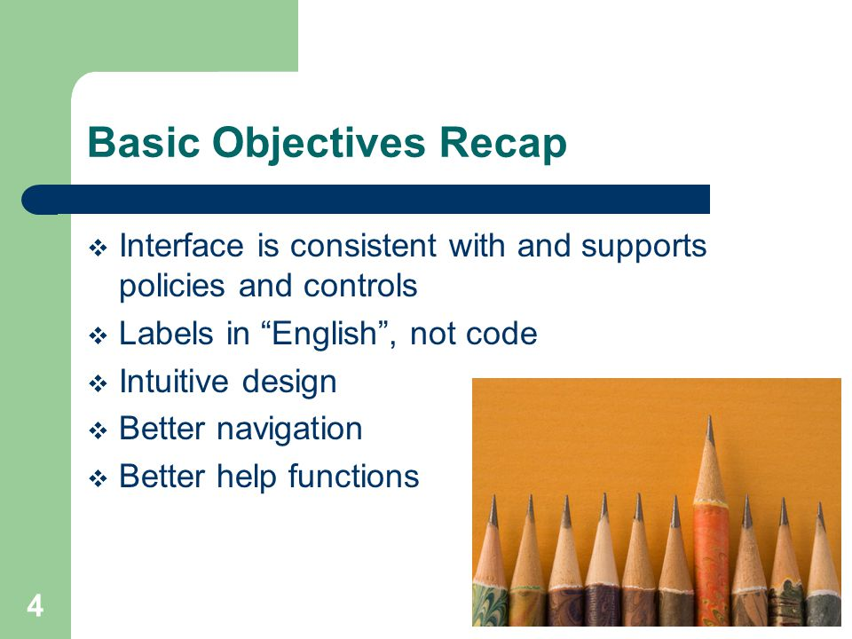 4 Basic Objectives Recap  Interface is consistent with and supports policies and controls  Labels in English , not code  Intuitive design  Better navigation  Better help functions