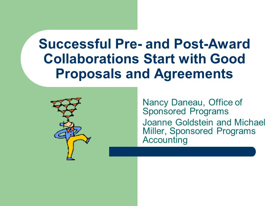 Successful Pre- and Post-Award Collaborations Start with Good Proposals and Agreements Nancy Daneau, Office of Sponsored Programs Joanne Goldstein and Michael Miller, Sponsored Programs Accounting