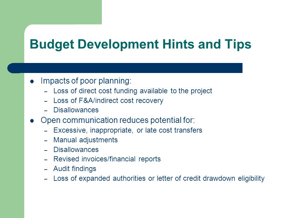 Budget Development Hints and Tips Impacts of poor planning: – Loss of direct cost funding available to the project – Loss of F&A/indirect cost recovery – Disallowances Open communication reduces potential for: – Excessive, inappropriate, or late cost transfers – Manual adjustments – Disallowances – Revised invoices/financial reports – Audit findings – Loss of expanded authorities or letter of credit drawdown eligibility