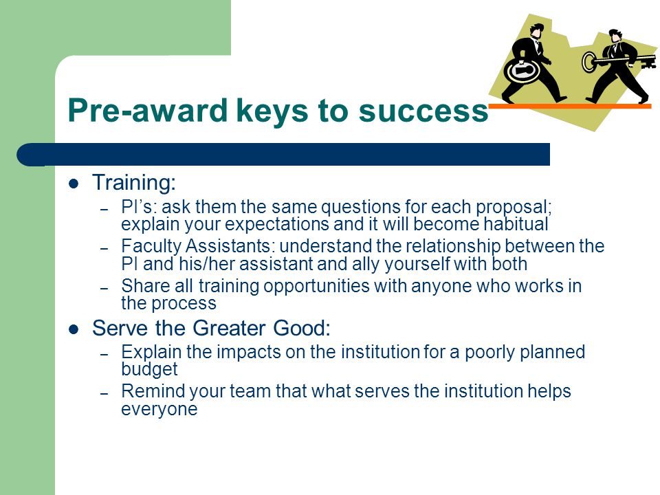 Pre-award keys to success Training: – PI's: ask them the same questions for each proposal; explain your expectations and it will become habitual – Faculty Assistants: understand the relationship between the PI and his/her assistant and ally yourself with both – Share all training opportunities with anyone who works in the process Serve the Greater Good: – Explain the impacts on the institution for a poorly planned budget – Remind your team that what serves the institution helps everyone