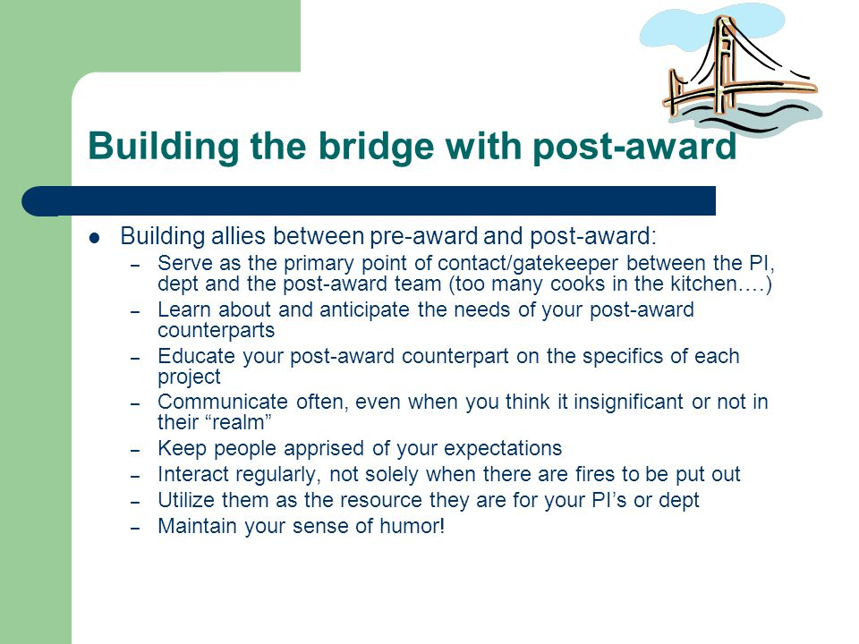 Building the bridge with post-award Building allies between pre-award and post-award: – Serve as the primary point of contact/gatekeeper between the PI, dept and the post-award team (too many cooks in the kitchen….) – Learn about and anticipate the needs of your post-award counterparts – Educate your post-award counterpart on the specifics of each project – Communicate often, even when you think it insignificant or not in their realm – Keep people apprised of your expectations – Interact regularly, not solely when there are fires to be put out – Utilize them as the resource they are for your PI's or dept – Maintain your sense of humor!