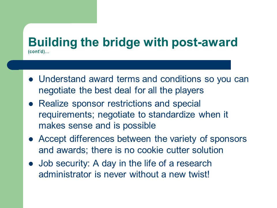 Building the bridge with post-award (cont'd)… Understand award terms and conditions so you can negotiate the best deal for all the players Realize sponsor restrictions and special requirements; negotiate to standardize when it makes sense and is possible Accept differences between the variety of sponsors and awards; there is no cookie cutter solution Job security: A day in the life of a research administrator is never without a new twist!