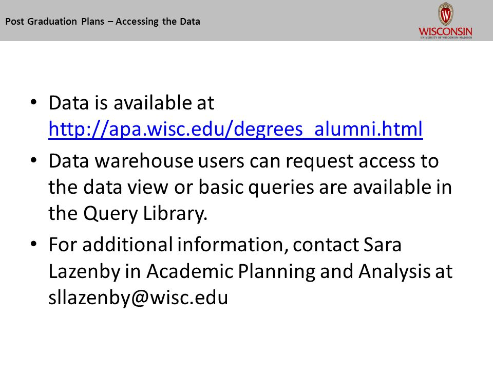 Post Graduation Plans – Accessing the Data Data is available at http://apa.wisc.edu/degrees_alumni.html http://apa.wisc.edu/degrees_alumni.html Data warehouse users can request access to the data view or basic queries are available in the Query Library.