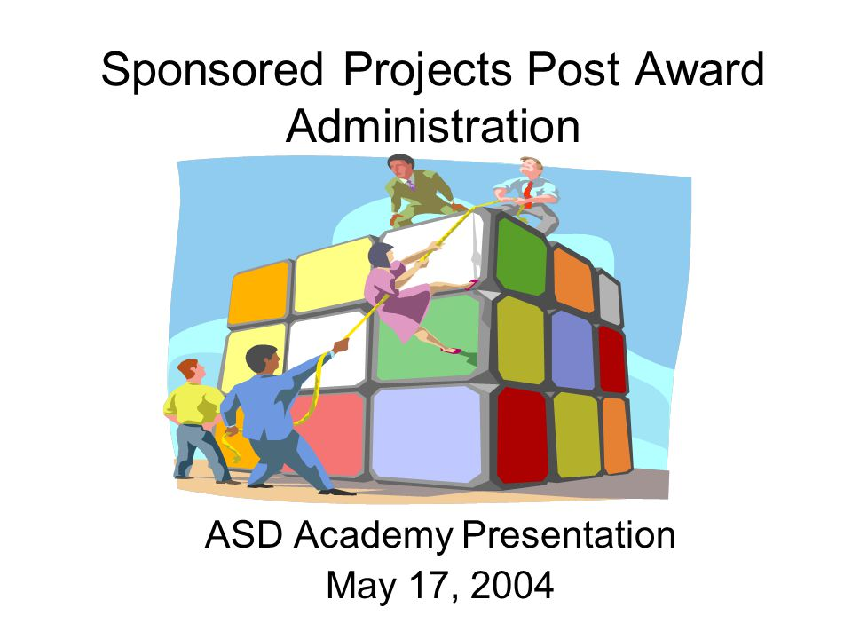 Sponsored Projects Post Award Administration ASD Academy Presentation May 17, 2004