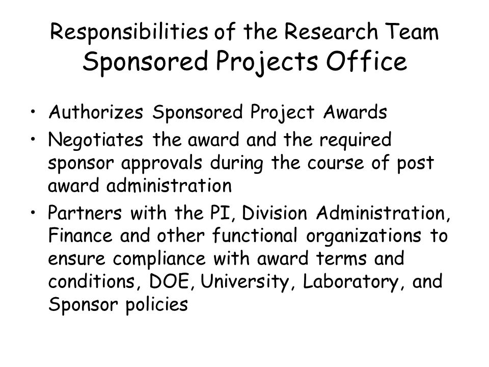 Responsibilities of the Research Team Sponsored Projects Office Authorizes Sponsored Project Awards Negotiates the award and the required sponsor approvals during the course of post award administration Partners with the PI, Division Administration, Finance and other functional organizations to ensure compliance with award terms and conditions, DOE, University, Laboratory, and Sponsor policies