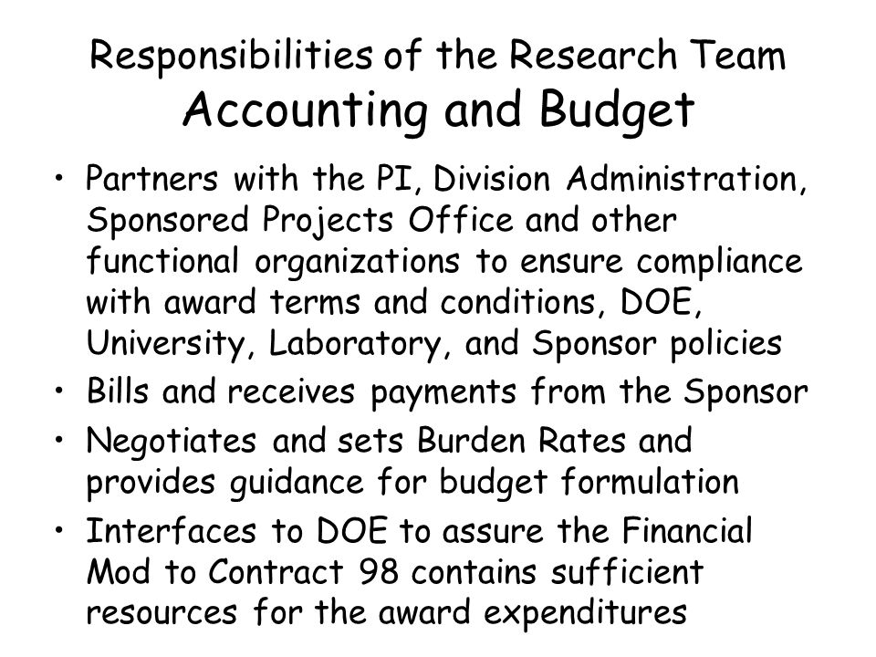 Responsibilities of the Research Team Accounting and Budget Partners with the PI, Division Administration, Sponsored Projects Office and other functional organizations to ensure compliance with award terms and conditions, DOE, University, Laboratory, and Sponsor policies Bills and receives payments from the Sponsor Negotiates and sets Burden Rates and provides guidance for budget formulation Interfaces to DOE to assure the Financial Mod to Contract 98 contains sufficient resources for the award expenditures