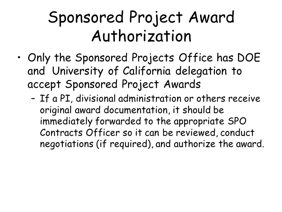 Sponsored Project Award Authorization Only the Sponsored Projects Office has DOE and University of California delegation to accept Sponsored Project Awards –If a PI, divisional administration or others receive original award documentation, it should be immediately forwarded to the appropriate SPO Contracts Officer so it can be reviewed, conduct negotiations (if required), and authorize the award.