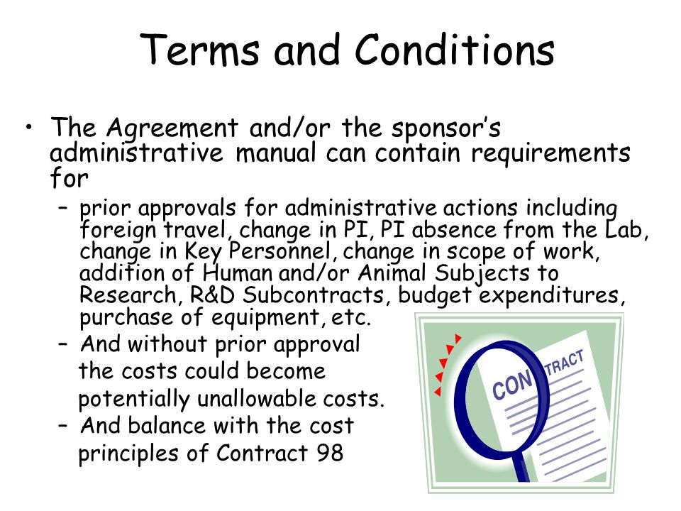 Terms and Conditions The Agreement and/or the sponsor's administrative manual can contain requirements for –prior approvals for administrative actions including foreign travel, change in PI, PI absence from the Lab, change in Key Personnel, change in scope of work, addition of Human and/or Animal Subjects to Research, R&D Subcontracts, budget expenditures, purchase of equipment, etc.