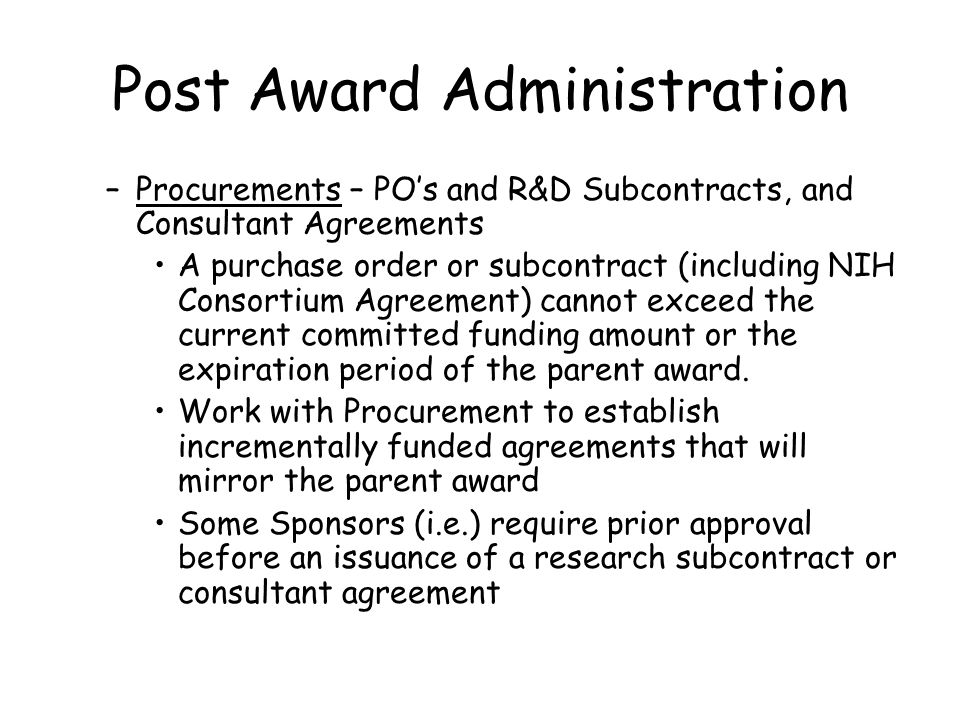 Post Award Administration –Procurements – PO's and R&D Subcontracts, and Consultant Agreements A purchase order or subcontract (including NIH Consortium Agreement) cannot exceed the current committed funding amount or the expiration period of the parent award.