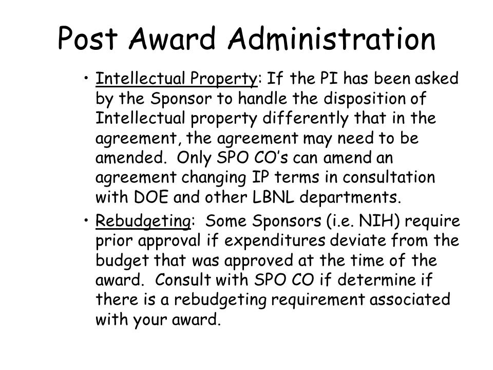 Post Award Administration Intellectual Property: If the PI has been asked by the Sponsor to handle the disposition of Intellectual property differently that in the agreement, the agreement may need to be amended.
