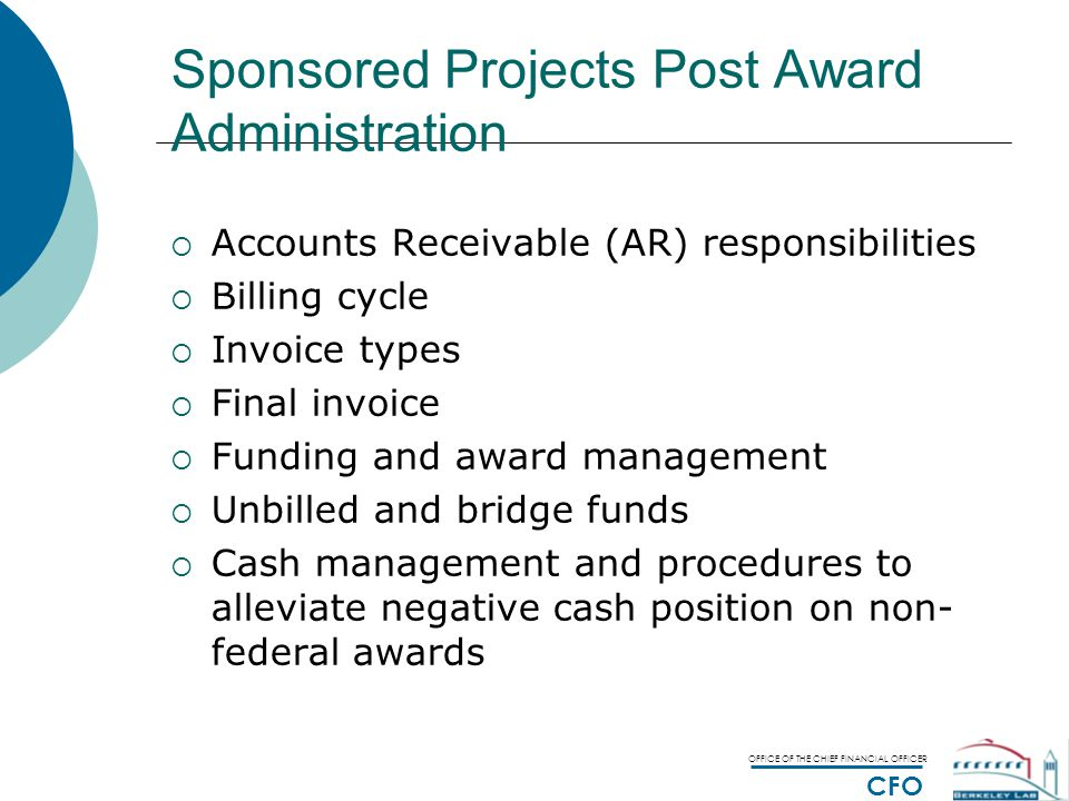 OFFICE OF THE CHIEF FINANCIAL OFFICER CFO Sponsored Projects Post Award Administration  Accounts Receivable (AR) responsibilities  Billing cycle  Invoice types  Final invoice  Funding and award management  Unbilled and bridge funds  Cash management and procedures to alleviate negative cash position on non- federal awards