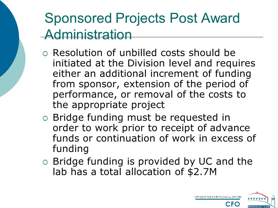 OFFICE OF THE CHIEF FINANCIAL OFFICER CFO Sponsored Projects Post Award Administration  Resolution of unbilled costs should be initiated at the Division level and requires either an additional increment of funding from sponsor, extension of the period of performance, or removal of the costs to the appropriate project  Bridge funding must be requested in order to work prior to receipt of advance funds or continuation of work in excess of funding  Bridge funding is provided by UC and the lab has a total allocation of $2.7M  To request bridge funding, fill out a bridge funding request form and submit to the Budget Office.