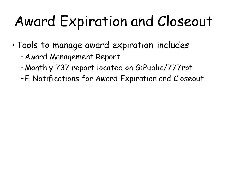 Tools to manage award expiration includes –Award Management Report –Monthly 737 report located on G:Public/777rpt –E-Notifications for Award Expiration and Closeout