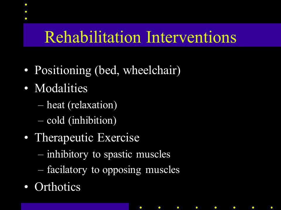 Rehabilitation Interventions Positioning (bed, wheelchair) Modalities –heat (relaxation) –cold (inhibition) Therapeutic Exercise –inhibitory to spastic muscles –facilatory to opposing muscles Orthotics