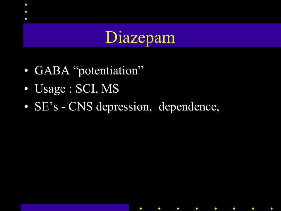 Diazepam GABA potentiation Usage : SCI, MS SE's - CNS depression, dependence,